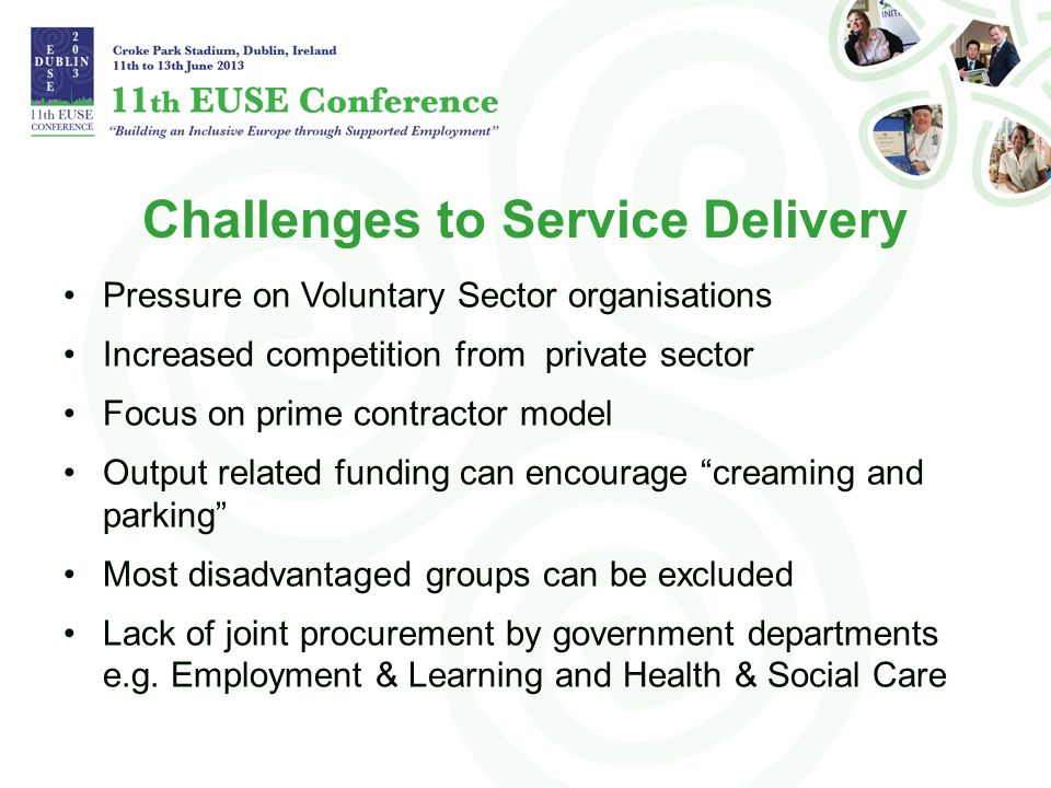 Challenges to Service Delivery Pressure on Voluntary Sector organisations Increased competition from private sector Focus on prime contractor model Output related funding can encourage creaming and parking Most disadvantaged groups can be excluded Lack of joint procurement by government departments e.g.