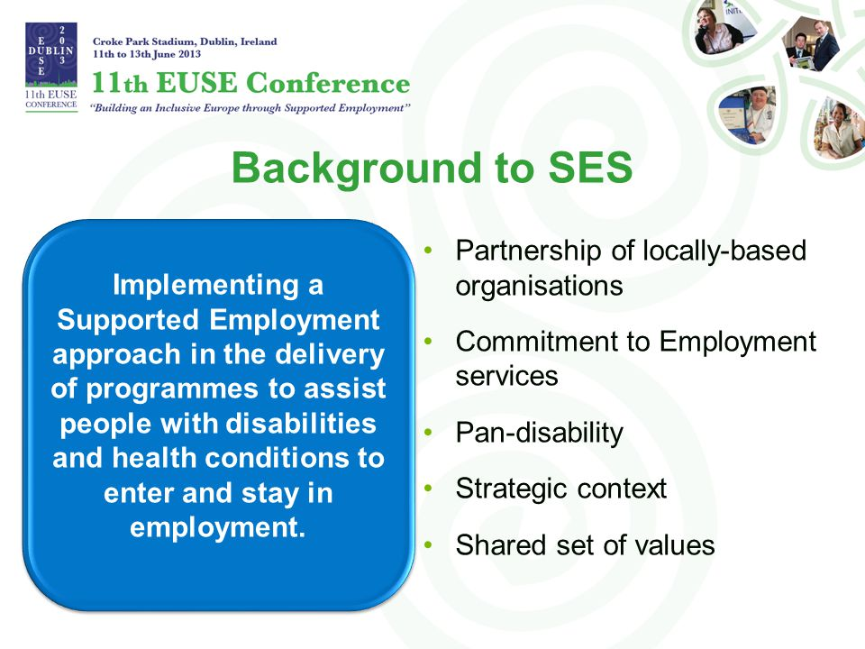 Background to SES Implementing a Supported Employment approach in the delivery of programmes to assist people with disabilities and health conditions to enter and stay in employment.