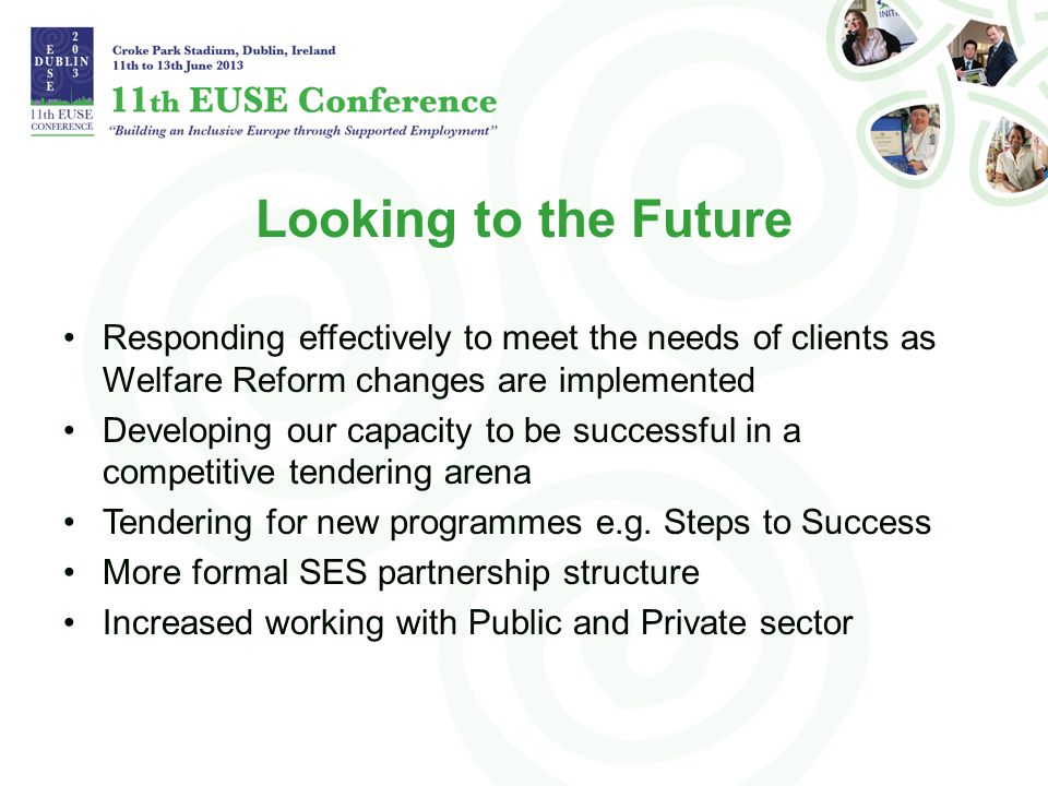 Looking to the Future Responding effectively to meet the needs of clients as Welfare Reform changes are implemented Developing our capacity to be successful in a competitive tendering arena Tendering for new programmes e.g.