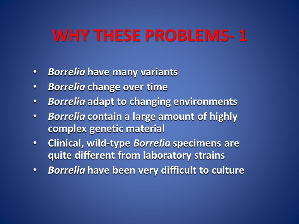WHY THESE PROBLEMS- 1 Borrelia have many variants Borrelia have many variants Borrelia change over time Borrelia change over time Borrelia adapt to changing environments Borrelia adapt to changing environments Borrelia contain a large amount of highly complex genetic material Borrelia contain a large amount of highly complex genetic material Clinical, wild-type Borrelia specimens are quite different from laboratory strains Clinical, wild-type Borrelia specimens are quite different from laboratory strains Borrelia have been very difficult to culture Borrelia have been very difficult to culture