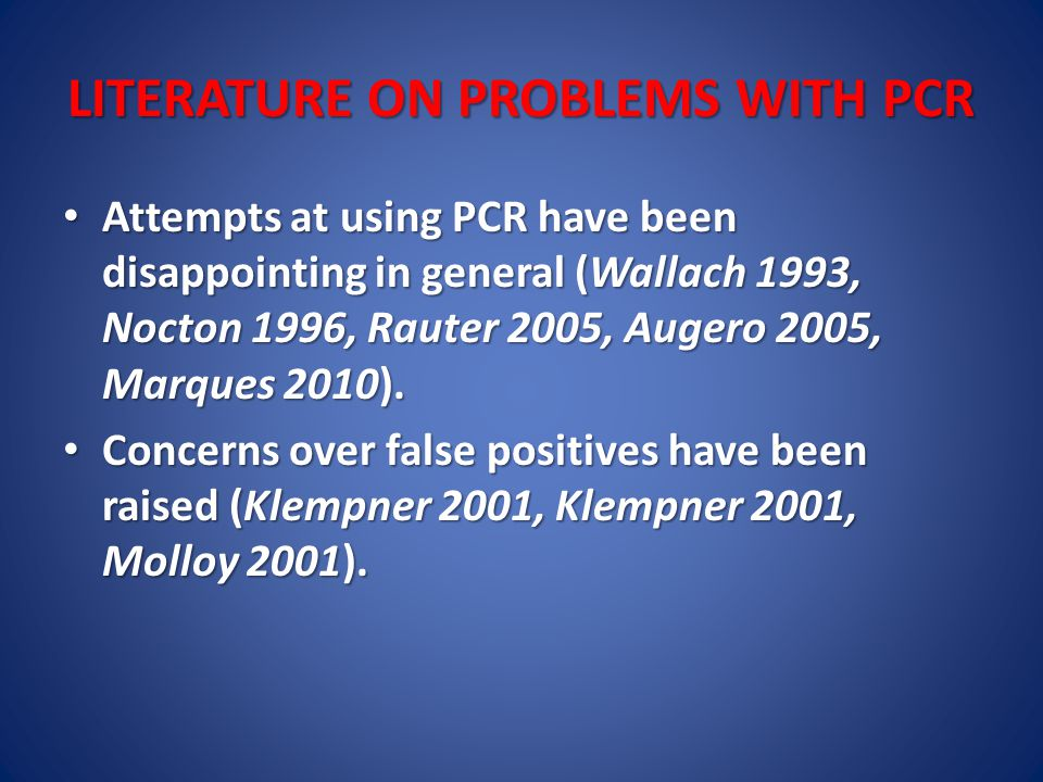 LITERATURE ON PROBLEMS WITH PCR Attempts at using PCR have been disappointing in general (Wallach 1993, Nocton 1996, Rauter 2005, Augero 2005, Marques 2010).