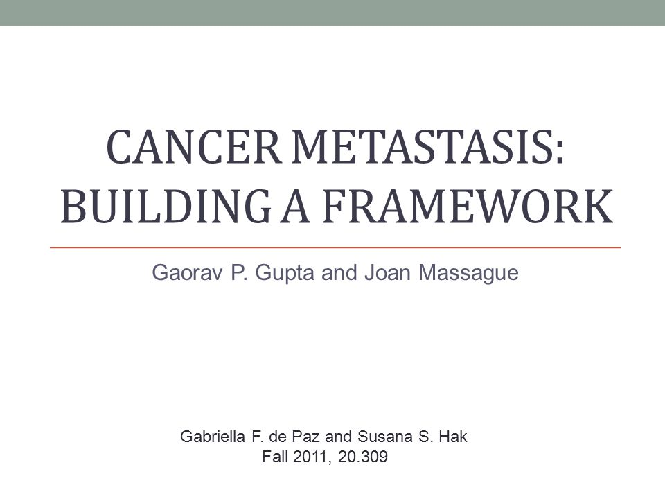 CANCER METASTASIS: BUILDING A FRAMEWORK Gaorav P. Gupta and Joan Massague Gabriella F.