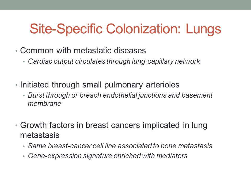 Site-Specific Colonization: Lungs Common with metastatic diseases Cardiac output circulates through lung-capillary network Initiated through small pulmonary arterioles Burst through or breach endothelial junctions and basement membrane Growth factors in breast cancers implicated in lung metastasis Same breast-cancer cell line associated to bone metastasis Gene-expression signature enriched with mediators