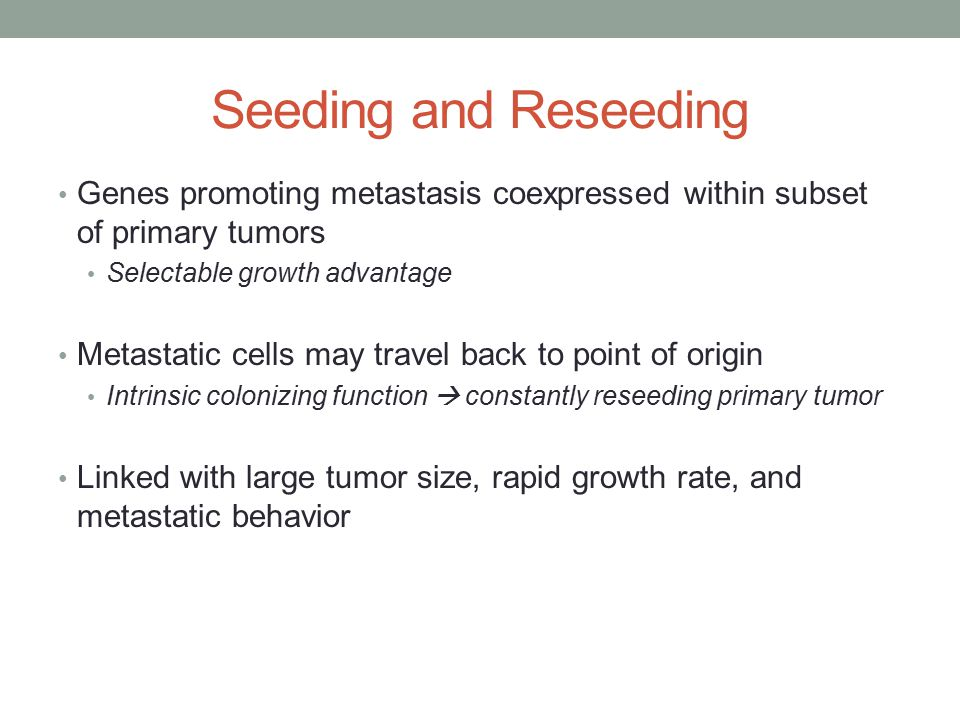 Seeding and Reseeding Genes promoting metastasis coexpressed within subset of primary tumors Selectable growth advantage Metastatic cells may travel back to point of origin Intrinsic colonizing function  constantly reseeding primary tumor Linked with large tumor size, rapid growth rate, and metastatic behavior
