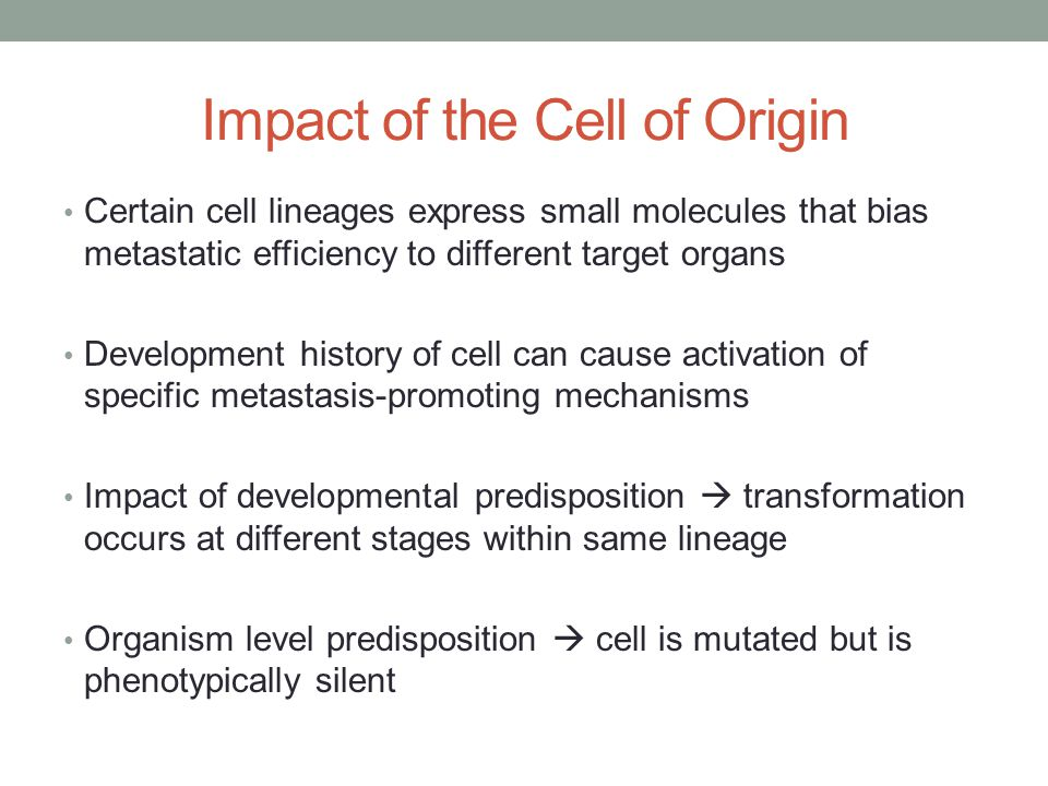 Impact of the Cell of Origin Certain cell lineages express small molecules that bias metastatic efficiency to different target organs Development history of cell can cause activation of specific metastasis-promoting mechanisms Impact of developmental predisposition  transformation occurs at different stages within same lineage Organism level predisposition  cell is mutated but is phenotypically silent