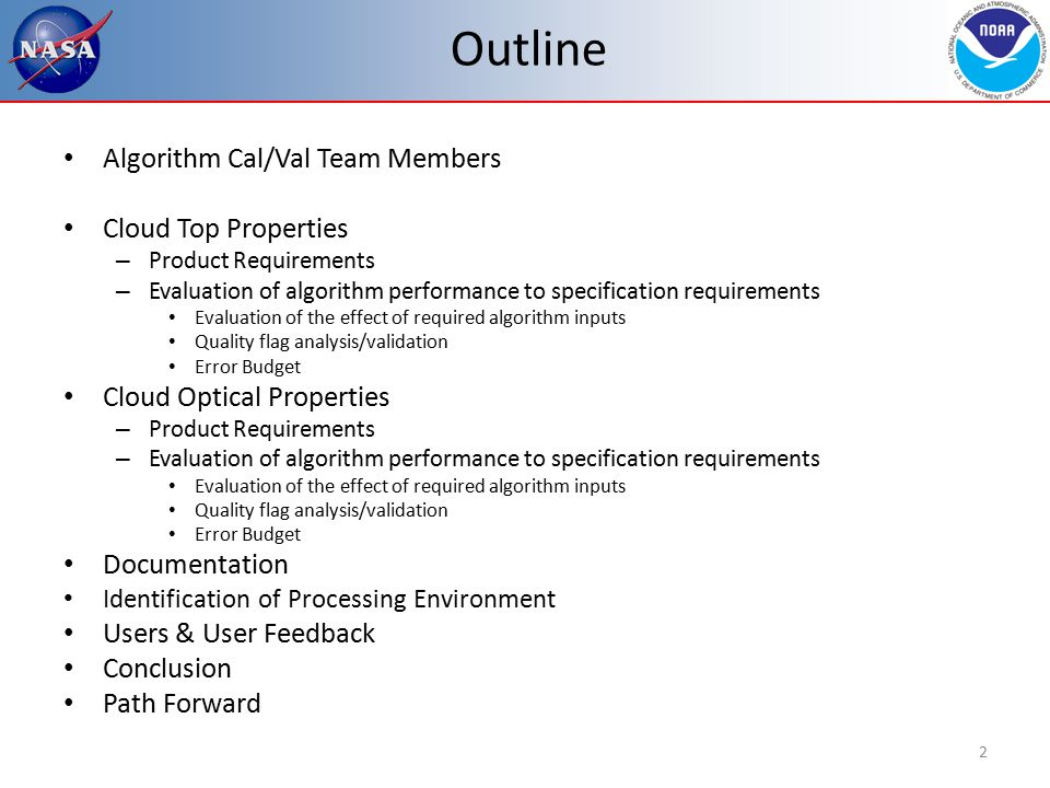 Outline Algorithm Cal/Val Team Members Cloud Top Properties – Product Requirements – Evaluation of algorithm performance to specification requirements Evaluation of the effect of required algorithm inputs Quality flag analysis/validation Error Budget Cloud Optical Properties – Product Requirements – Evaluation of algorithm performance to specification requirements Evaluation of the effect of required algorithm inputs Quality flag analysis/validation Error Budget Documentation Identification of Processing Environment Users & User Feedback Conclusion Path Forward 2