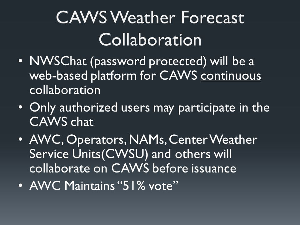 CAWS Weather Forecast Collaboration NWSChat (password protected) will be a web-based platform for CAWS continuous collaboration Only authorized users may participate in the CAWS chat AWC, Operators, NAMs, Center Weather Service Units(CWSU) and others will collaborate on CAWS before issuance AWC Maintains 51% vote
