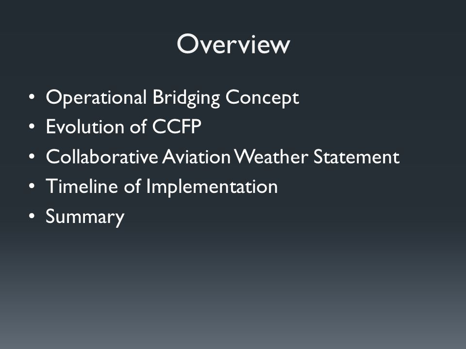 Overview Operational Bridging Concept Evolution of CCFP Collaborative Aviation Weather Statement Timeline of Implementation Summary