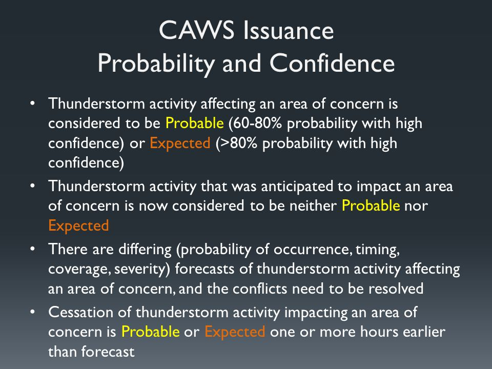 CAWS Issuance Probability and Confidence Thunderstorm activity affecting an area of concern is considered to be Probable (60-80% probability with high confidence) or Expected (>80% probability with high confidence) Thunderstorm activity that was anticipated to impact an area of concern is now considered to be neither Probable nor Expected There are differing (probability of occurrence, timing, coverage, severity) forecasts of thunderstorm activity affecting an area of concern, and the conflicts need to be resolved Cessation of thunderstorm activity impacting an area of concern is Probable or Expected one or more hours earlier than forecast