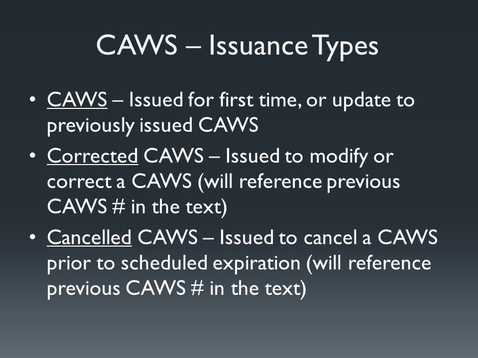 CAWS – Issuance Types CAWS – Issued for first time, or update to previously issued CAWS Corrected CAWS – Issued to modify or correct a CAWS (will reference previous CAWS # in the text) Cancelled CAWS – Issued to cancel a CAWS prior to scheduled expiration (will reference previous CAWS # in the text)