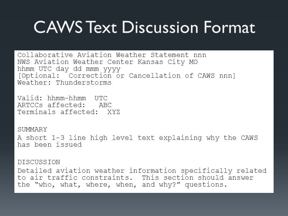 CAWS Text Discussion Format Collaborative Aviation Weather Statement nnn NWS Aviation Weather Center Kansas City MO hhmm UTC day dd mmm yyyy [Optional: Correction or Cancellation of CAWS nnn] Weather: Thunderstorms Valid: hhmm-hhmm UTC ARTCCs affected: ABC Terminals affected: XYZ SUMMARY A short 1-3 line high level text explaining why the CAWS has been issued DISCUSSION Detailed aviation weather information specifically related to air traffic constraints.