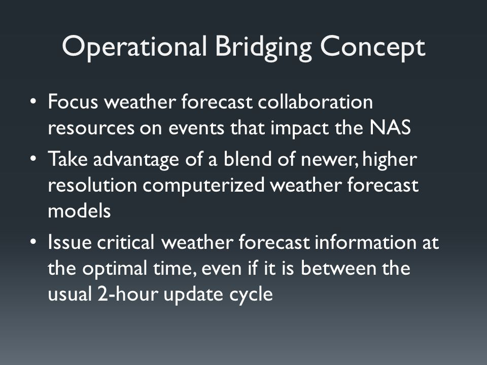 Operational Bridging Concept Focus weather forecast collaboration resources on events that impact the NAS Take advantage of a blend of newer, higher resolution computerized weather forecast models Issue critical weather forecast information at the optimal time, even if it is between the usual 2-hour update cycle