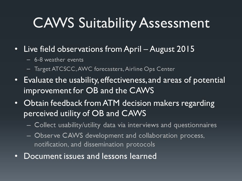 CAWS Suitability Assessment Live field observations from April – August 2015 – 6-8 weather events – Target ATCSCC, AWC forecasters, Airline Ops Center Evaluate the usability, effectiveness, and areas of potential improvement for OB and the CAWS Obtain feedback from ATM decision makers regarding perceived utility of OB and CAWS – Collect usability/utility data via interviews and questionnaires – Observe CAWS development and collaboration process, notification, and dissemination protocols Document issues and lessons learned