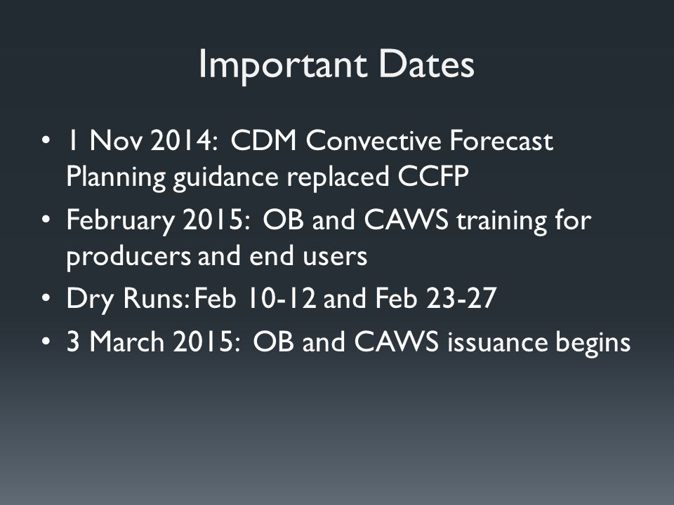 Important Dates 1 Nov 2014: CDM Convective Forecast Planning guidance replaced CCFP February 2015: OB and CAWS training for producers and end users Dry Runs: Feb 10-12 and Feb 23-27 3 March 2015: OB and CAWS issuance begins