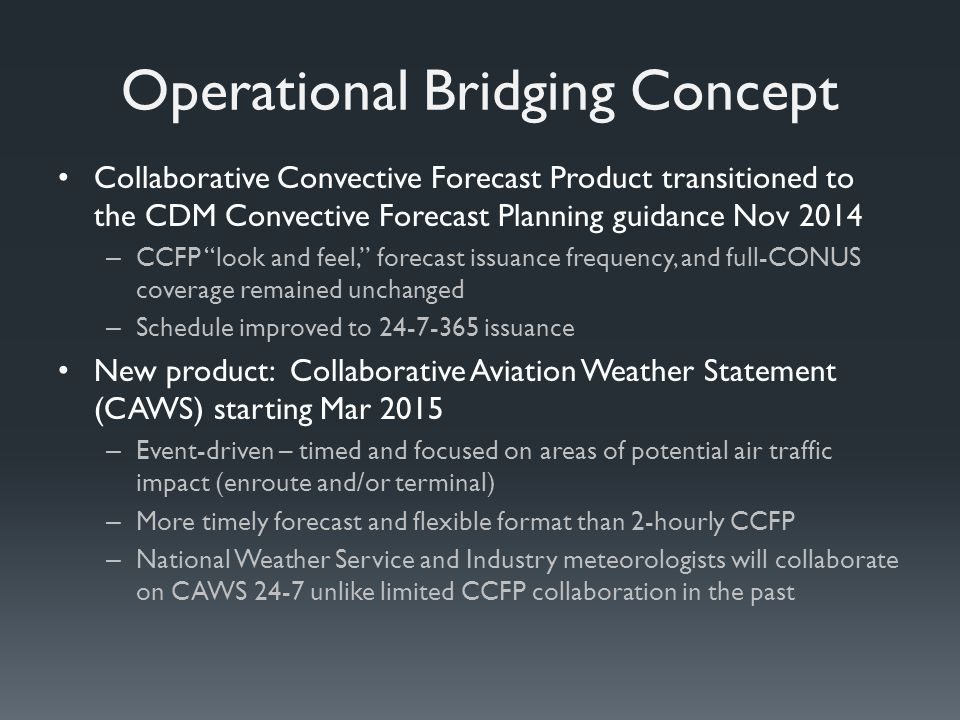 Operational Bridging Concept Collaborative Convective Forecast Product transitioned to the CDM Convective Forecast Planning guidance Nov 2014 – CCFP look and feel, forecast issuance frequency, and full-CONUS coverage remained unchanged – Schedule improved to 24-7-365 issuance New product: Collaborative Aviation Weather Statement (CAWS) starting Mar 2015 – Event-driven – timed and focused on areas of potential air traffic impact (enroute and/or terminal) – More timely forecast and flexible format than 2-hourly CCFP – National Weather Service and Industry meteorologists will collaborate on CAWS 24-7 unlike limited CCFP collaboration in the past