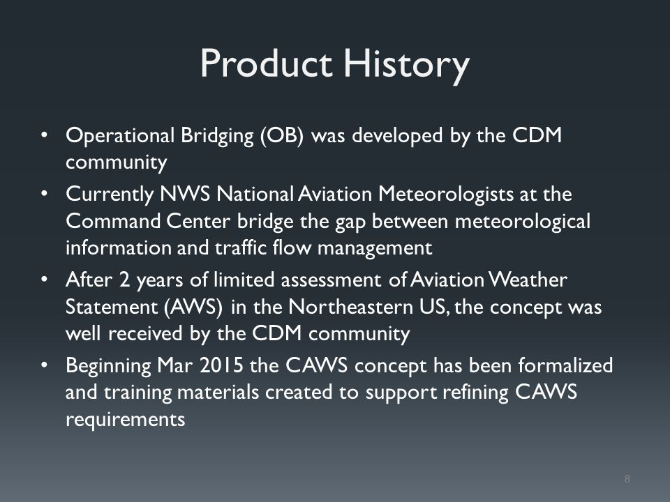Product History Operational Bridging (OB) was developed by the CDM community Currently NWS National Aviation Meteorologists at the Command Center bridge the gap between meteorological information and traffic flow management After 2 years of limited assessment of Aviation Weather Statement (AWS) in the Northeastern US, the concept was well received by the CDM community Beginning Mar 2015 the CAWS concept has been formalized and training materials created to support refining CAWS requirements 8