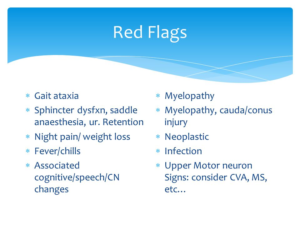 Red Flags  Gait ataxia  Sphincter dysfxn, saddle anaesthesia, ur.