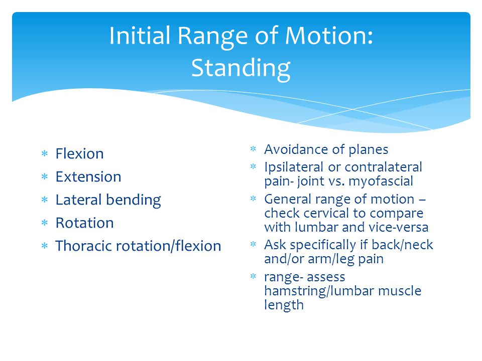 Initial Range of Motion: Standing  Flexion  Extension  Lateral bending  Rotation  Thoracic rotation/flexion  Avoidance of planes  Ipsilateral or contralateral pain- joint vs.