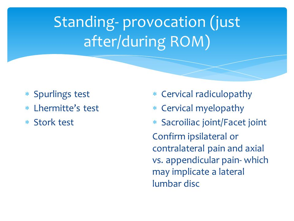 Standing- provocation (just after/during ROM)  Spurlings test  Lhermitte's test  Stork test  Cervical radiculopathy  Cervical myelopathy  Sacroiliac joint/Facet joint Confirm ipsilateral or contralateral pain and axial vs.