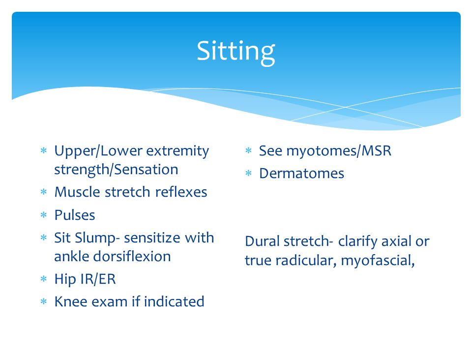 Sitting  Upper/Lower extremity strength/Sensation  Muscle stretch reflexes  Pulses  Sit Slump- sensitize with ankle dorsiflexion  Hip IR/ER  Knee exam if indicated  See myotomes/MSR  Dermatomes Dural stretch- clarify axial or true radicular, myofascial,