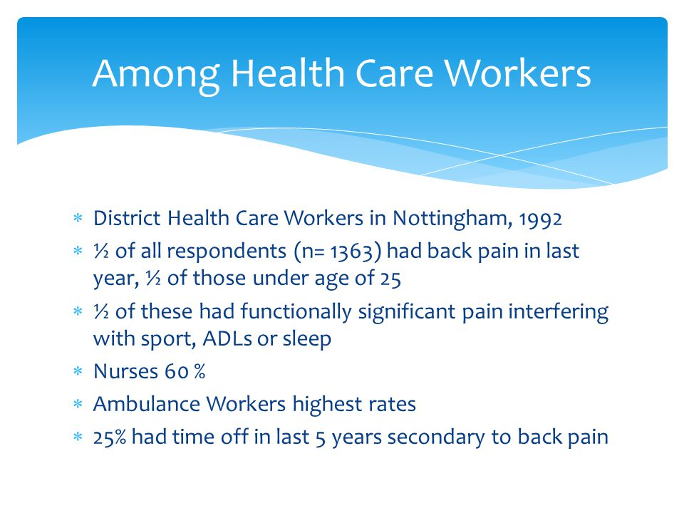  District Health Care Workers in Nottingham, 1992  ½ of all respondents (n= 1363) had back pain in last year, ½ of those under age of 25  ½ of these had functionally significant pain interfering with sport, ADLs or sleep  Nurses 60 %  Ambulance Workers highest rates  25% had time off in last 5 years secondary to back pain Among Health Care Workers