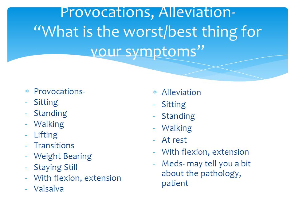 Provocations, Alleviation- What is the worst/best thing for your symptoms  Provocations- -Sitting -Standing -Walking -Lifting -Transitions -Weight Bearing -Staying Still -With flexion, extension -Valsalva  Alleviation -Sitting -Standing -Walking -At rest -With flexion, extension -Meds- may tell you a bit about the pathology, patient