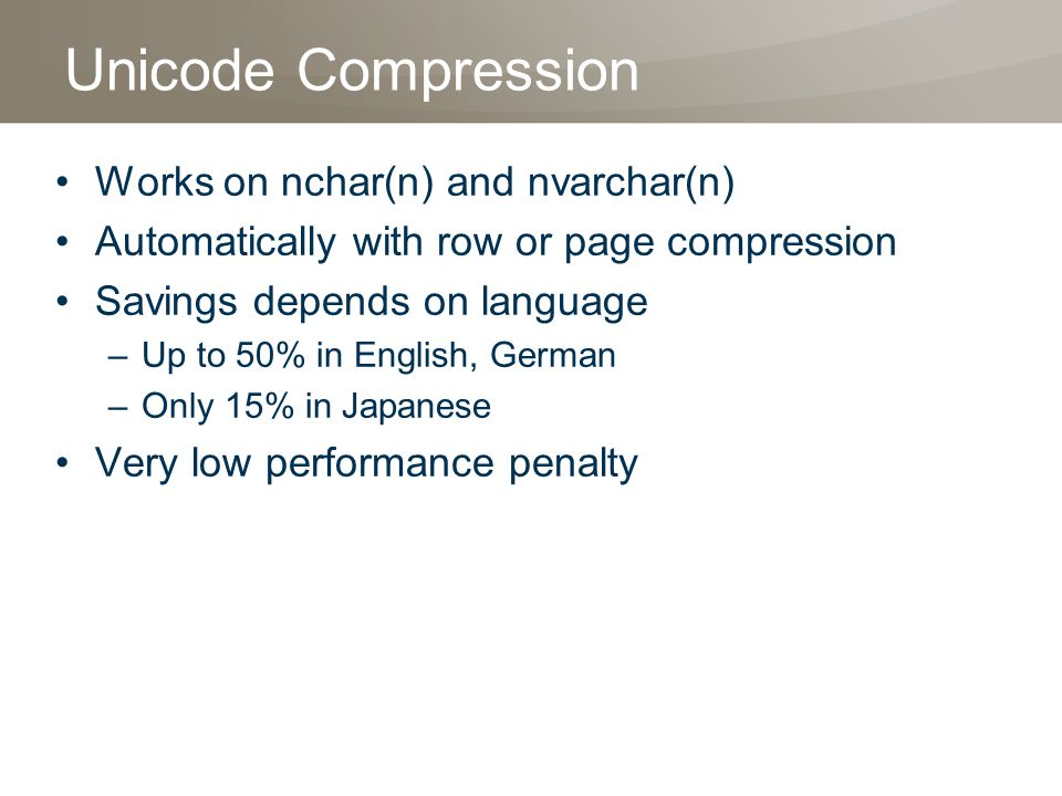 Unicode Compression Works on nchar(n) and nvarchar(n) Automatically with row or page compression Savings depends on language –Up to 50% in English, German –Only 15% in Japanese Very low performance penalty