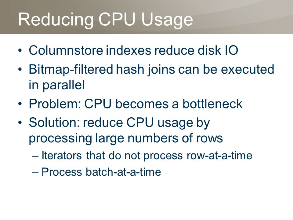 Reducing CPU Usage Columnstore indexes reduce disk IO Bitmap-filtered hash joins can be executed in parallel Problem: CPU becomes a bottleneck Solution: reduce CPU usage by processing large numbers of rows –Iterators that do not process row-at-a-time –Process batch-at-a-time