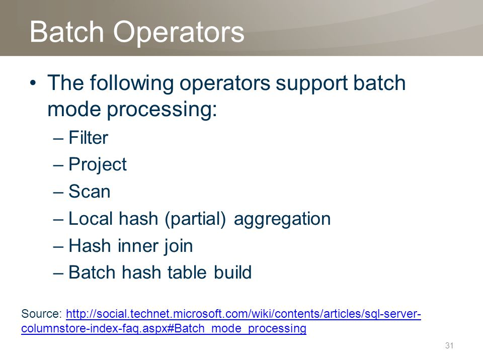Batch Operators The following operators support batch mode processing: –Filter –Project –Scan –Local hash (partial) aggregation –Hash inner join –Batch hash table build 31 Source: http://social.technet.microsoft.com/wiki/contents/articles/sql-server- columnstore-index-faq.aspx#Batch_mode_processinghttp://social.technet.microsoft.com/wiki/contents/articles/sql-server- columnstore-index-faq.aspx#Batch_mode_processing