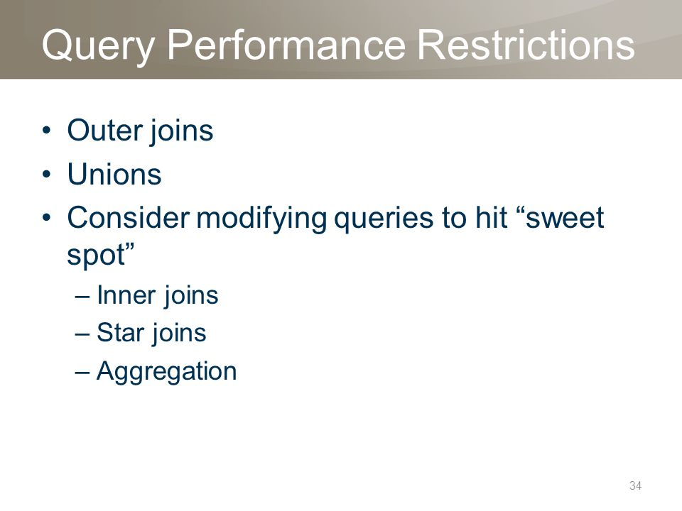 Query Performance Restrictions Outer joins Unions Consider modifying queries to hit sweet spot –Inner joins –Star joins –Aggregation 34