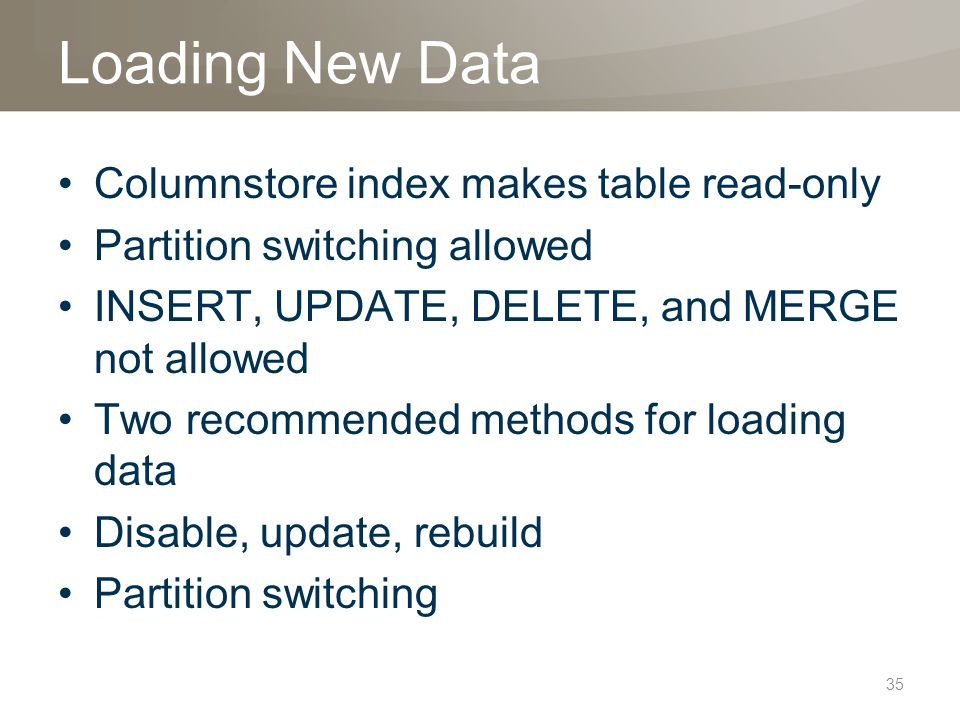 Loading New Data Columnstore index makes table read-only Partition switching allowed INSERT, UPDATE, DELETE, and MERGE not allowed Two recommended methods for loading data Disable, update, rebuild Partition switching 35