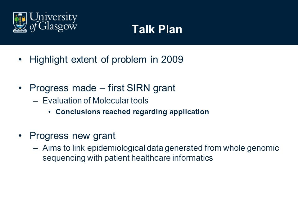Talk Plan Highlight extent of problem in 2009 Progress made – first SIRN grant –Evaluation of Molecular tools Conclusions reached regarding application Progress new grant –Aims to link epidemiological data generated from whole genomic sequencing with patient healthcare informatics