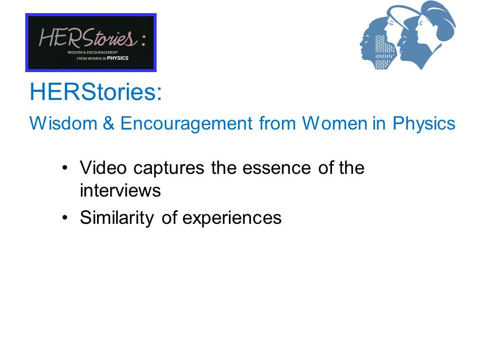 Wisdom & Encouragement from Women in Physics HERStories: Video captures the essence of the interviews Similarity of experiences