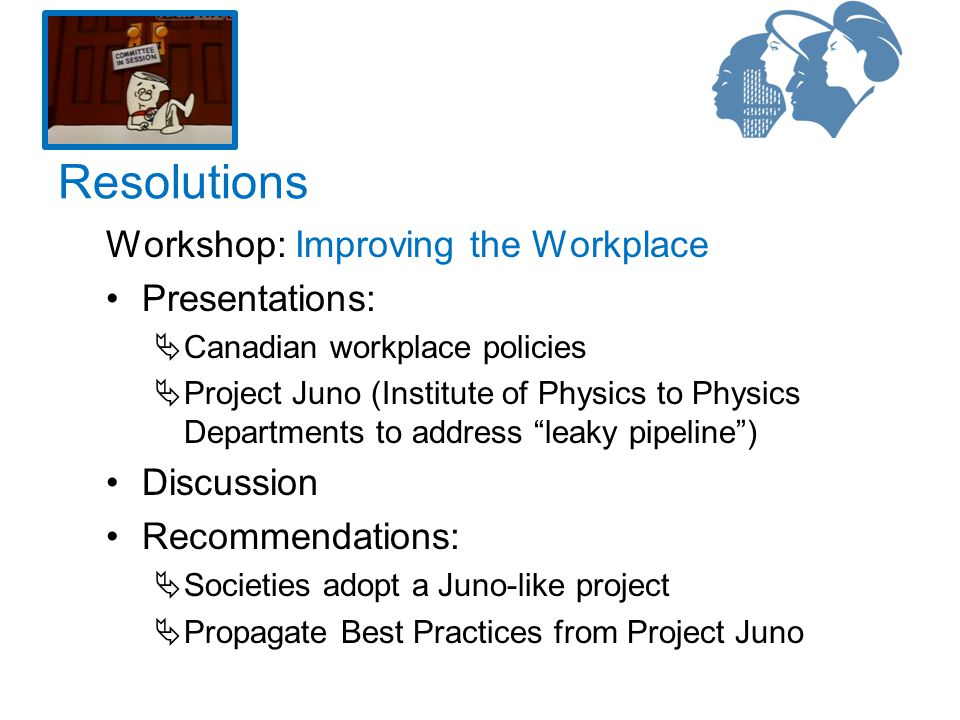 Workshop: Improving the Workplace Presentations:  Canadian workplace policies  Project Juno (Institute of Physics to Physics Departments to address leaky pipeline ) Discussion Recommendations:  Societies adopt a Juno-like project  Propagate Best Practices from Project Juno Resolutions