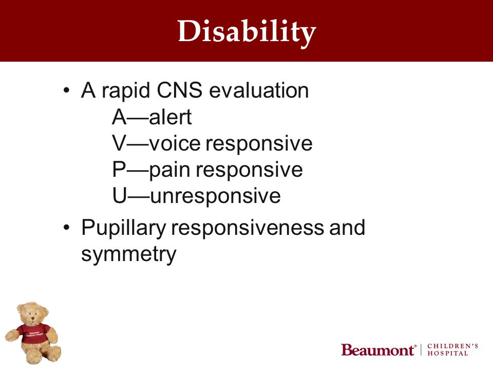Disability A rapid CNS evaluation A—alert V—voice responsive P—pain responsive U—unresponsive Pupillary responsiveness and symmetry