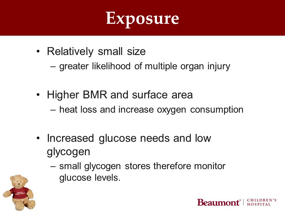 Exposure Relatively small size –greater likelihood of multiple organ injury Higher BMR and surface area –heat loss and increase oxygen consumption Increased glucose needs and low glycogen –small glycogen stores therefore monitor glucose levels.