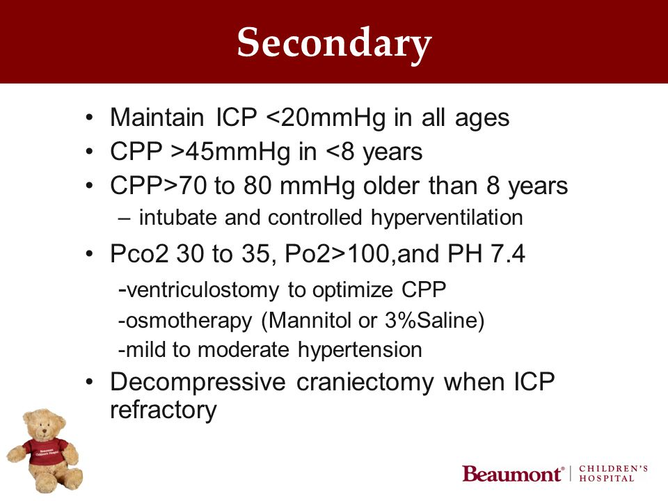 Secondary Maintain ICP <20mmHg in all ages CPP >45mmHg in <8 years CPP>70 to 80 mmHg older than 8 years –intubate and controlled hyperventilation Pco2 30 to 35, Po2>100,and PH 7.4 - ventriculostomy to optimize CPP -osmotherapy (Mannitol or 3%Saline) -mild to moderate hypertension Decompressive craniectomy when ICP refractory