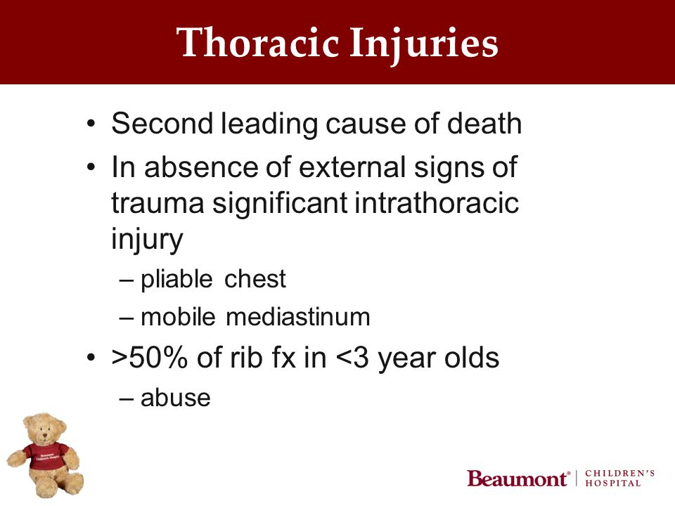 Thoracic Injuries Second leading cause of death In absence of external signs of trauma significant intrathoracic injury –pliable chest –mobile mediastinum >50% of rib fx in <3 year olds –abuse