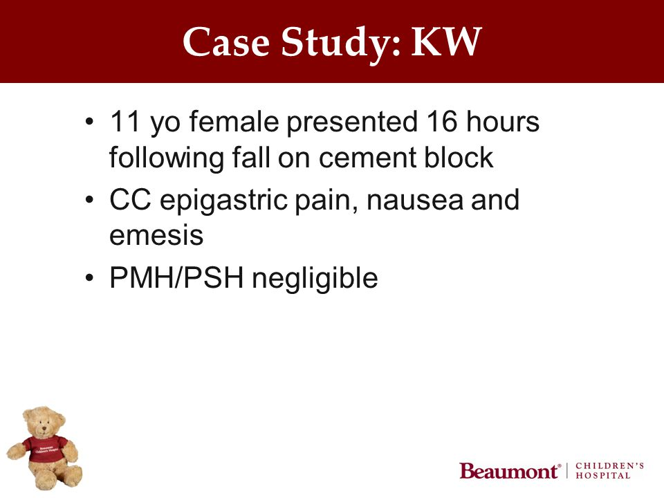 Case Study: KW 11 yo female presented 16 hours following fall on cement block CC epigastric pain, nausea and emesis PMH/PSH negligible