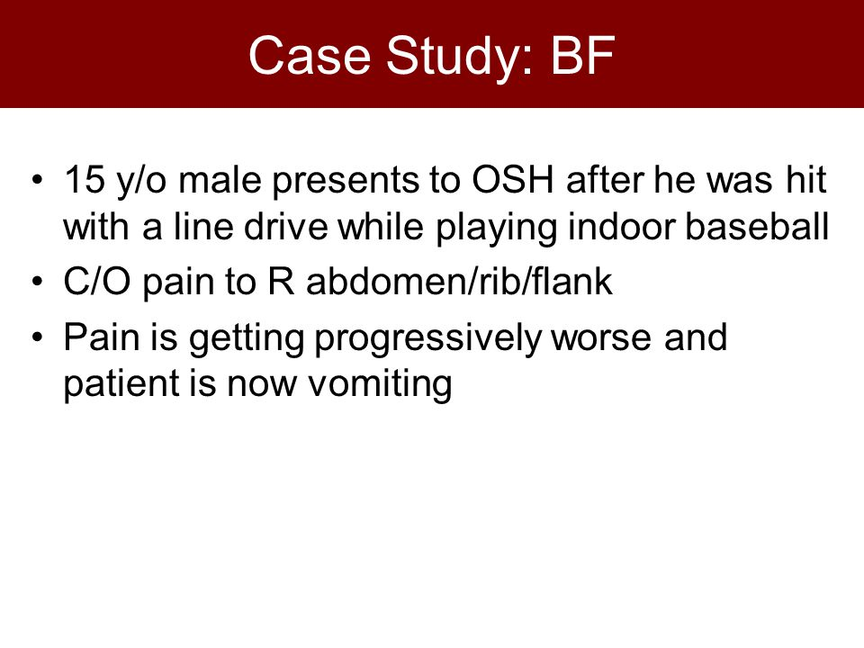 Case Study: BF 15 y/o male presents to OSH after he was hit with a line drive while playing indoor baseball C/O pain to R abdomen/rib/flank Pain is getting progressively worse and patient is now vomiting
