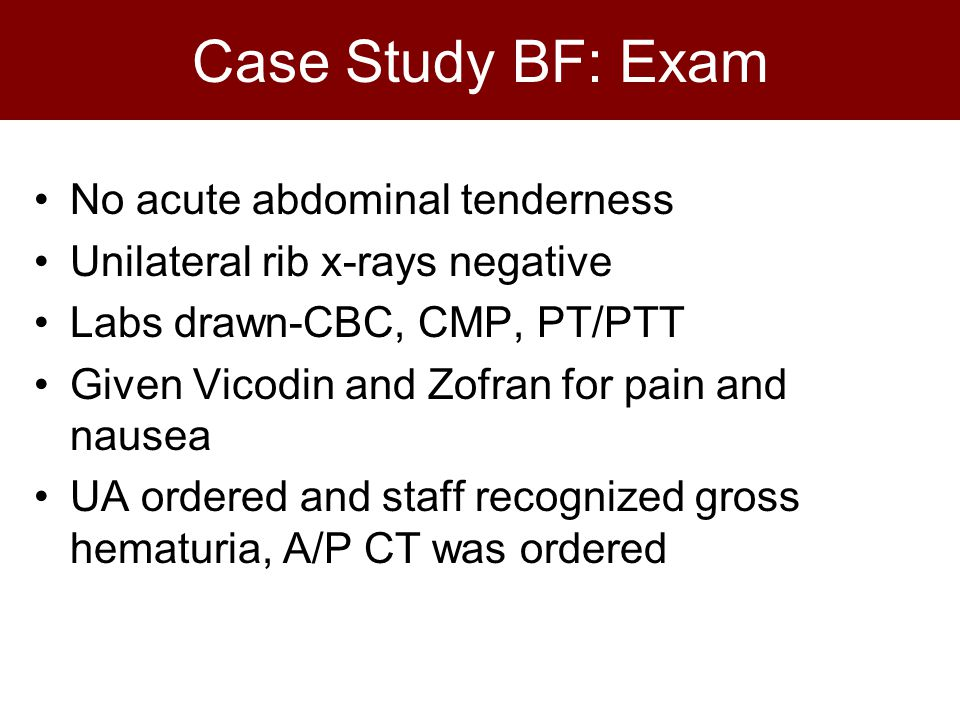 Case Study BF: Exam No acute abdominal tenderness Unilateral rib x-rays negative Labs drawn-CBC, CMP, PT/PTT Given Vicodin and Zofran for pain and nausea UA ordered and staff recognized gross hematuria, A/P CT was ordered