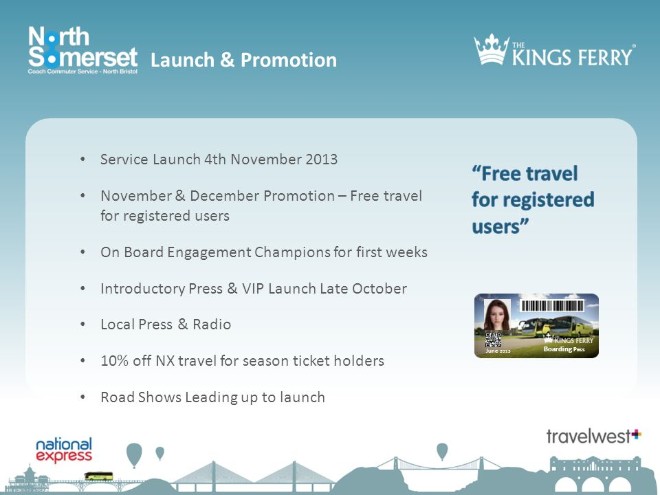 Service Launch 4th November 2013 November & December Promotion – Free travel for registered users On Board Engagement Champions for first weeks Introductory Press & VIP Launch Late October Local Press & Radio 10% off NX travel for season ticket holders Road Shows Leading up to launch Boarding Pass June 2013 Launch & Promotion