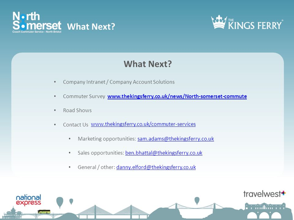 Company Intranet / Company Account Solutions Commuter Survey www.thekingsferry.co.uk/news/North-somerset-commutewww.thekingsferry.co.uk/news/North-somerset-commute Road Shows Contact Us Marketing opportunities: sam.adams@thekingsferry.co.uksam.adams@thekingsferry.co.uk Sales opportunities: ben.bhattal@thekingsferry.co.ukben.bhattal@thekingsferry.co.uk General / other: danny.elford@thekingsferry.co.ukdanny.elford@thekingsferry.co.uk What Next.