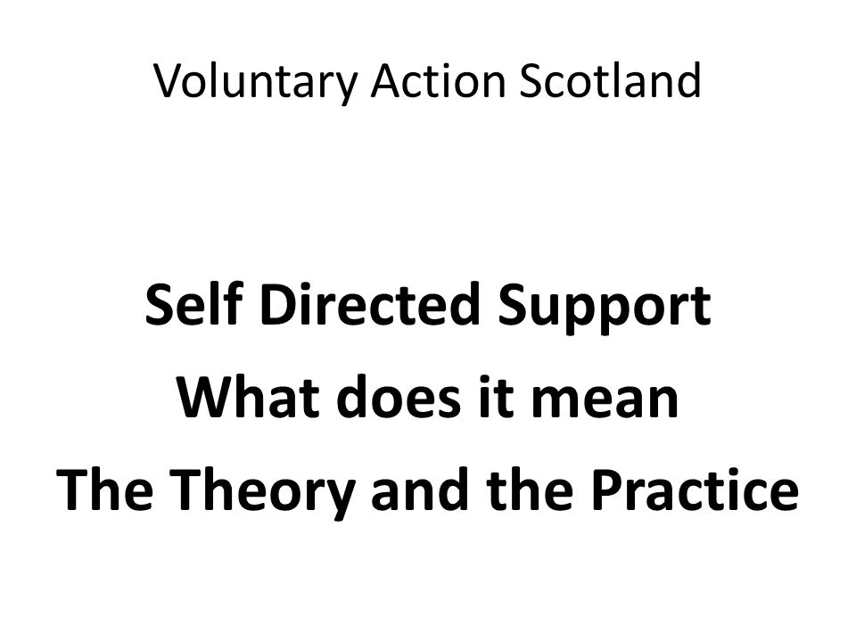 Voluntary Action Scotland Self Directed Support What does it mean The Theory and the Practice