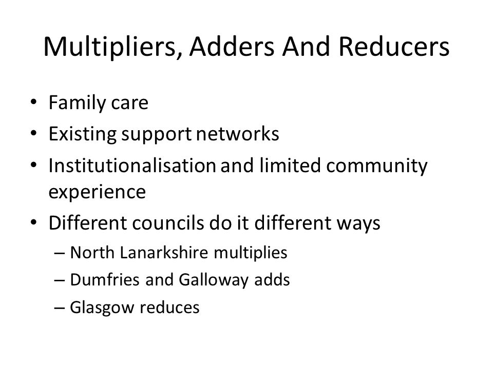 Multipliers, Adders And Reducers Family care Existing support networks Institutionalisation and limited community experience Different councils do it different ways – North Lanarkshire multiplies – Dumfries and Galloway adds – Glasgow reduces