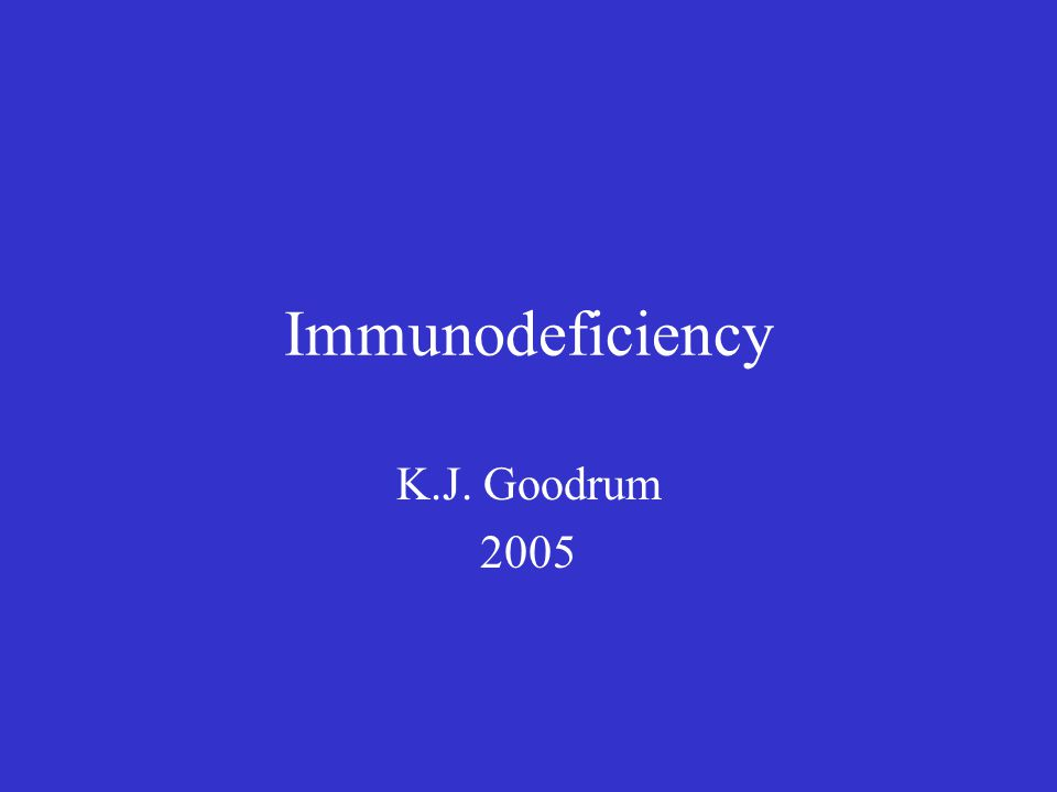 Immunodeficiency K.J. Goodrum 2005