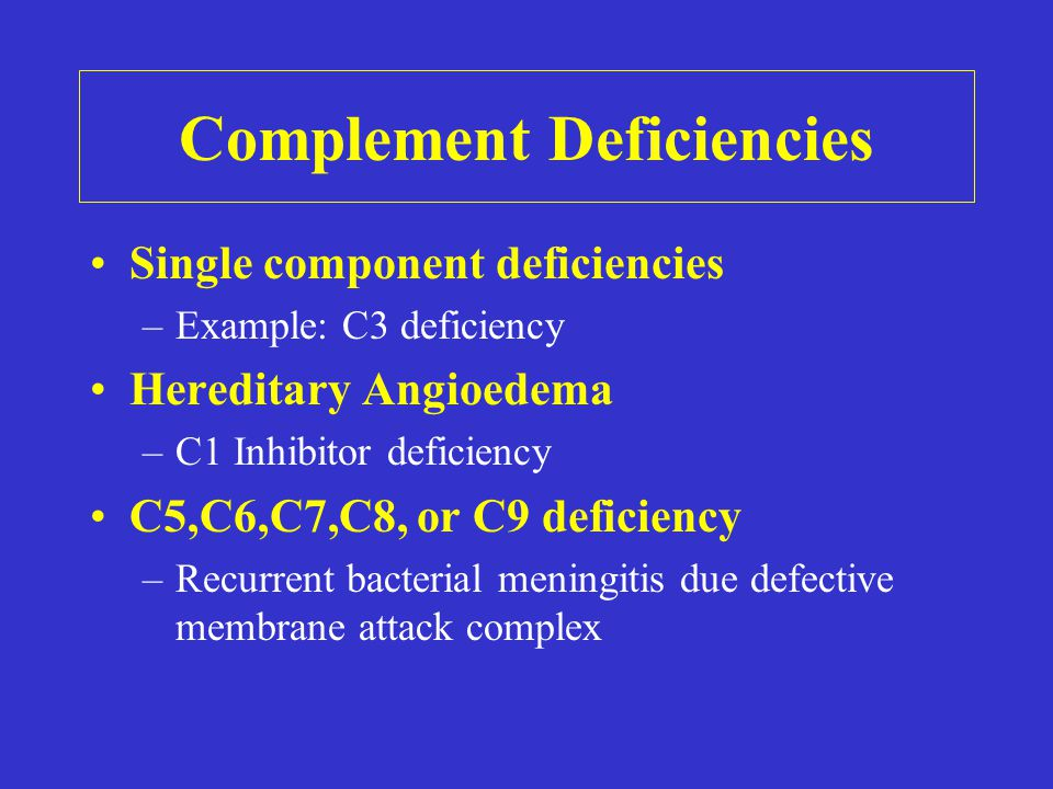Complement Deficiencies Single component deficiencies –Example: C3 deficiency Hereditary Angioedema –C1 Inhibitor deficiency C5,C6,C7,C8, or C9 deficiency –Recurrent bacterial meningitis due defective membrane attack complex
