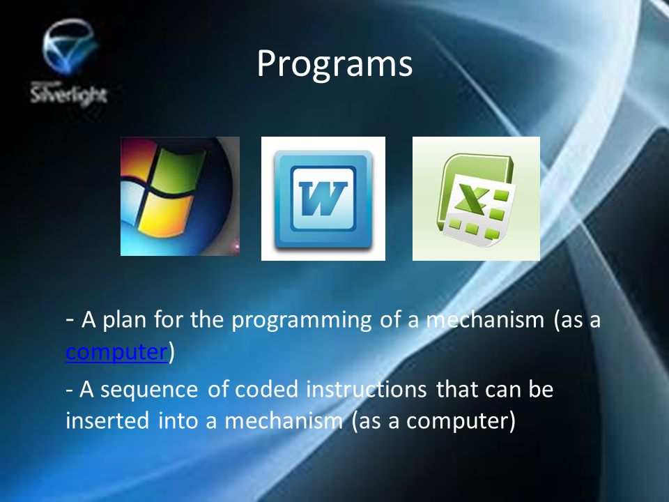 - A plan for the programming of a mechanism (as a computer) computer - A sequence of coded instructions that can be inserted into a mechanism (as a computer) Programs