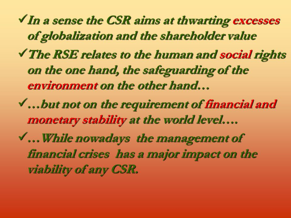 In a sense the CSR aims at thwarting excesses of globalization and the shareholder value In a sense the CSR aims at thwarting excesses of globalization and the shareholder value The RSE relates to the human and social rights on the one hand, the safeguarding of the environment on the other hand… The RSE relates to the human and social rights on the one hand, the safeguarding of the environment on the other hand… …but not on the requirement of financial and monetary stability at the world level….