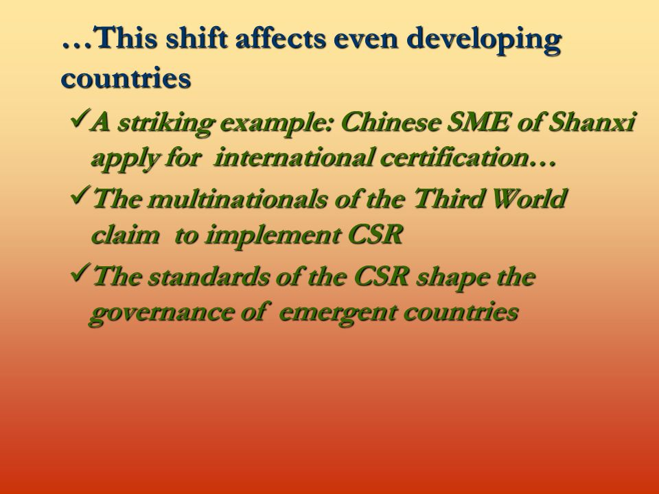 …This shift affects even developing countries A striking example: Chinese SME of Shanxi apply for international certification… A striking example: Chinese SME of Shanxi apply for international certification… The multinationals of the Third World claim to implement CSR The multinationals of the Third World claim to implement CSR The standards of the CSR shape the governance of emergent countries The standards of the CSR shape the governance of emergent countries